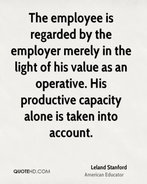 The employee is regarded by the employer merely in the light of his value as an operative. His productive capacity alone is taken into account.
