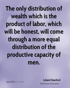 The only distribution of wealth which is the product of labor, which will be honest, will come through a more equal distribution of the productive capacity of men.