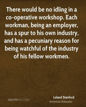 Leland Stanford - There would be no idling in a co-operative workshop. Each workman, being an employer, has a spur to his own industry, and has a pecuniary reason for being watchful of the industry of his fellow workmen.