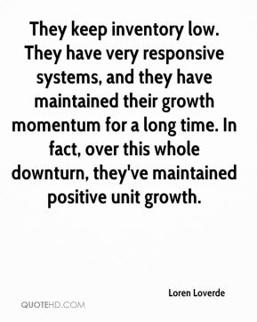 They keep inventory low. They have very responsive systems, and they have maintained their growth momentum for a long time. In fact, over this whole downturn, they've maintained positive unit growth.