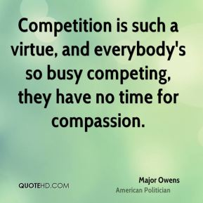 Competition is such a virtue, and everybody's so busy competing, they have no time for compassion.