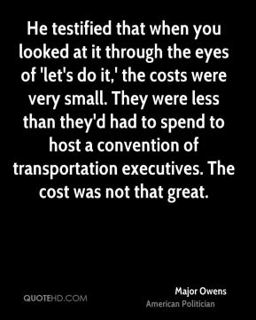 He testified that when you looked at it through the eyes of 'let's do it,' the costs were very small. They were less than they'd had to spend to host a convention of transportation executives. The cost was not that great.