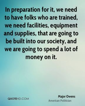 Major Owens - In preparation for it, we need to have folks who are trained, we need facilities, equipment and supplies, that are going to be built into our society, and we are going to spend a lot of money on it.