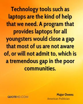 Major Owens - Technology tools such as laptops are the kind of help that we need. A program that provides laptops for all youngsters would close a gap that most of us are not aware of, or will not admit to, which is a tremendous gap in the poor communities.