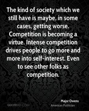 Major Owens - The kind of society which we still have is maybe, in some cases, getting worse. Competition is becoming a virtue. Intense competition drives people to go more and more into self-interest. Even to see other folks as competition.