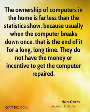 Major Owens - The ownership of computers in the home is far less than the statistics show, because usually when the computer breaks down once, that is the end of it for a long, long time. They do not have the money or incentive to get the computer repaired.