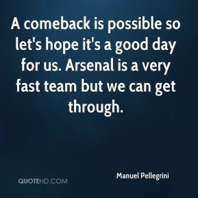 A comeback is possible so let's hope it's a good day for us. Arsenal is a very fast team but we can get through.