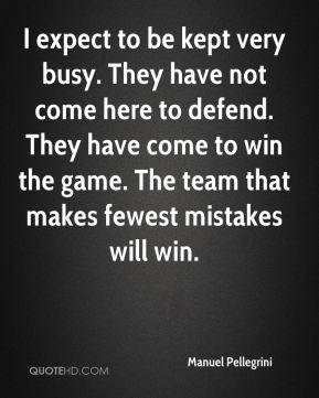 I expect to be kept very busy. They have not come here to defend. They have come to win the game. The team that makes fewest mistakes will win.