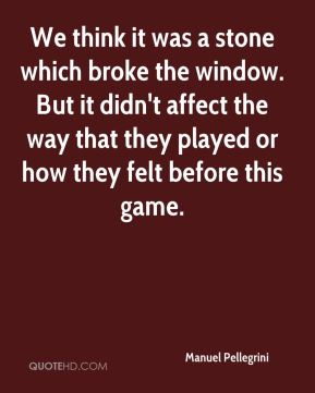 We think it was a stone which broke the window. But it didn't affect the way that they played or how they felt before this game.