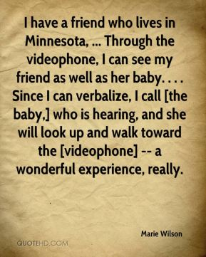 I have a friend who lives in Minnesota, ... Through the videophone, I can see my friend as well as her baby. . . . Since I can verbalize, I call [the baby,] who is hearing, and she will look up and walk toward the [videophone] -- a wonderful experience, really.