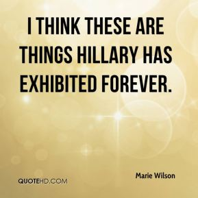Marie Wilson  - I think these are things Hillary has exhibited forever.