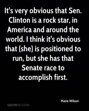 It's very obvious that Sen. Clinton is a rock star, in America and around the world. I think it's obvious that (she) is positioned to run, but she has that Senate race to accomplish first.