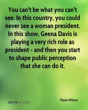 You can't be what you can't see. In this country, you could never see a woman president. In this show, Geena Davis is playing a very rich role as president - and then you start to shape public perception that she can do it.