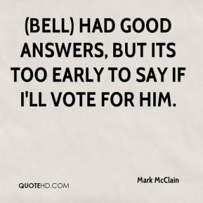 (Bell) had good answers, but its too early to say if I'll vote for him.