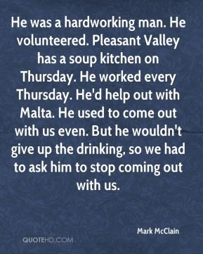 Mark McClain  - He was a hardworking man. He volunteered. Pleasant Valley has a soup kitchen on Thursday. He worked every Thursday. He'd help out with Malta. He used to come out with us even. But he wouldn't give up the drinking, so we had to ask him to stop coming out with us.