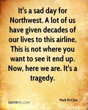 It's a sad day for Northwest. A lot of us have given decades of our lives to this airline. This is not where you want to see it end up. Now, here we are. It's a tragedy.