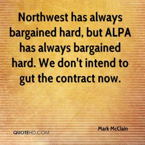 Northwest has always bargained hard, but ALPA has always bargained hard. We don't intend to gut the contract now.