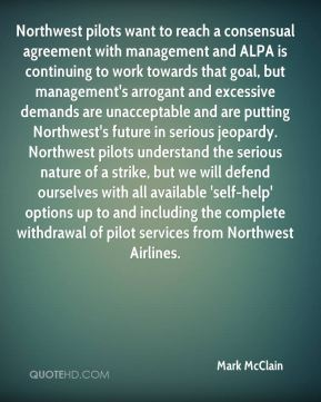 Northwest pilots want to reach a consensual agreement with management and ALPA is continuing to work towards that goal, but management's arrogant and excessive demands are unacceptable and are putting Northwest's future in serious jeopardy. Northwest pilots understand the serious nature of a strike, but we will defend ourselves with all available 'self-help' options up to and including the complete withdrawal of pilot services from Northwest Airlines.