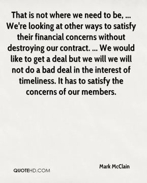 That is not where we need to be, ... We're looking at other ways to satisfy their financial concerns without destroying our contract. ... We would like to get a deal but we will we will not do a bad deal in the interest of timeliness. It has to satisfy the concerns of our members.