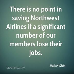 Mark McClain  - There is no point in saving Northwest Airlines if a significant number of our members lose their jobs.