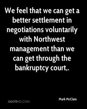 We feel that we can get a better settlement in negotiations voluntarily with Northwest management than we can get through the bankruptcy court.