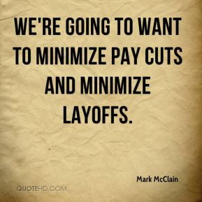 We're going to want to minimize pay cuts and minimize layoffs.