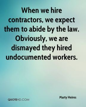 When we hire contractors, we expect them to abide by the law. Obviously, we are dismayed they hired undocumented workers.