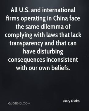 Mary Osako  - All U.S. and international firms operating in China face the same dilemma of complying with laws that lack transparency and that can have disturbing consequences inconsistent with our own beliefs.