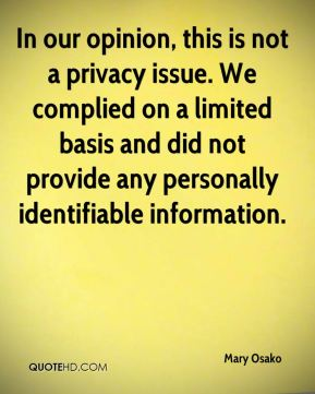 Mary Osako  - In our opinion, this is not a privacy issue. We complied on a limited basis and did not provide any personally identifiable information.