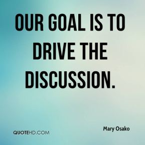 Mary Osako  - Our goal is to drive the discussion.
