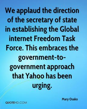 Mary Osako  - We applaud the direction of the secretary of state in establishing the Global internet Freedom Task Force. This embraces the government-to-government approach that Yahoo has been urging.