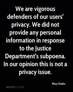 Mary Osako  - We are vigorous defenders of our users' privacy. We did not provide any personal information in response to the Justice Department's subpoena. In our opinion this is not a privacy issue.