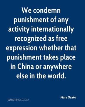 Mary Osako  - We condemn punishment of any activity internationally recognized as free expression whether that punishment takes place in China or anywhere else in the world.