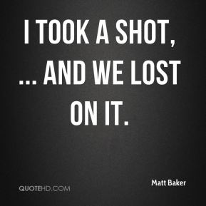 Matt Baker  - I took a shot, ... and we lost on it.