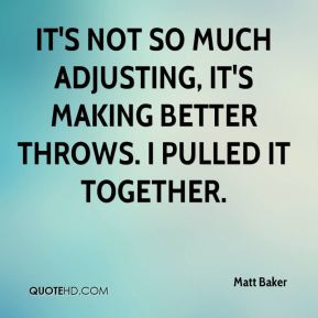 Matt Baker  - It's not so much adjusting, it's making better throws. I pulled it together.