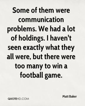 Matt Baker  - Some of them were communication problems. We had a lot of holdings. I haven't seen exactly what they all were, but there were too many to win a football game.