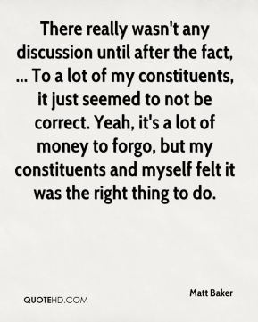 Matt Baker  - There really wasn't any discussion until after the fact, ... To a lot of my constituents, it just seemed to not be correct. Yeah, it's a lot of money to forgo, but my constituents and myself felt it was the right thing to do.