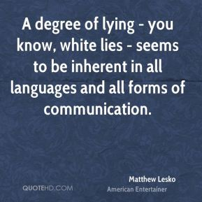 Matthew Lesko - A degree of lying - you know, white lies - seems to be inherent in all languages and all forms of communication.