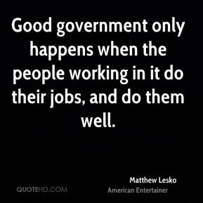 Good government only happens when the people working in it do their jobs, and do them well.