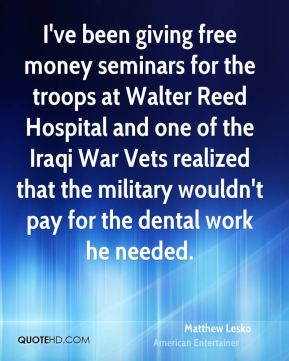 I've been giving free money seminars for the troops at Walter Reed Hospital and one of the Iraqi War Vets realized that the military wouldn't pay for the dental work he needed.