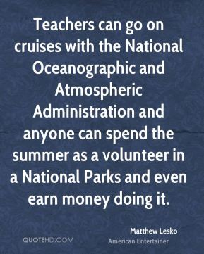 Teachers can go on cruises with the National Oceanographic and Atmospheric Administration and anyone can spend the summer as a volunteer in a National Parks and even earn money doing it.
