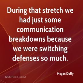 Megan Duffy  - During that stretch we had just some communication breakdowns because we were switching defenses so much.