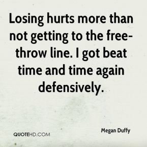 Megan Duffy  - Losing hurts more than not getting to the free-throw line. I got beat time and time again defensively.