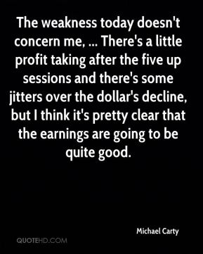 Michael Carty  - The weakness today doesn't concern me, ... There's a little profit taking after the five up sessions and there's some jitters over the dollar's decline, but I think it's pretty clear that the earnings are going to be quite good.