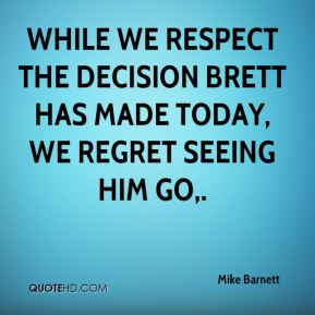 While we respect the decision Brett has made today, we regret seeing him go.