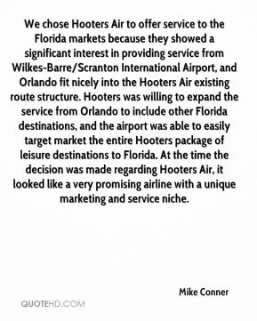 Mike Conner  - We chose Hooters Air to offer service to the Florida markets because they showed a significant interest in providing service from Wilkes-Barre/Scranton International Airport, and Orlando fit nicely into the Hooters Air existing route structure. Hooters was willing to expand the service from Orlando to include other Florida destinations, and the airport was able to easily target market the entire Hooters package of leisure destinations to Florida. At the time the decision was made regarding Hooters Air, it looked like a very promising airline with a unique marketing and service niche.