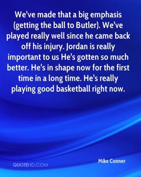 Mike Conner  - We've made that a big emphasis (getting the ball to Butler). We've played really well since he came back off his injury. Jordan is really important to us He's gotten so much better. He's in shape now for the first time in a long time. He's really playing good basketball right now.
