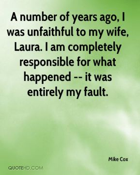 Mike Cox  - A number of years ago, I was unfaithful to my wife, Laura. I am completely responsible for what happened -- it was entirely my fault.