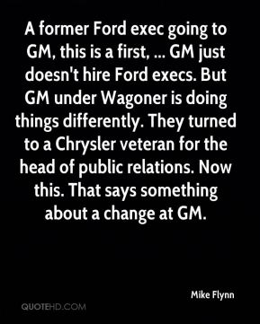 Mike Flynn  - A former Ford exec going to GM, this is a first, ... GM just doesn't hire Ford execs. But GM under Wagoner is doing things differently. They turned to a Chrysler veteran for the head of public relations. Now this. That says something about a change at GM.