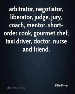 Mike Flynn  - arbitrator, negotiator, liberator, judge, jury, coach, mentor, short-order cook, gourmet chef, taxi driver, doctor, nurse and friend.